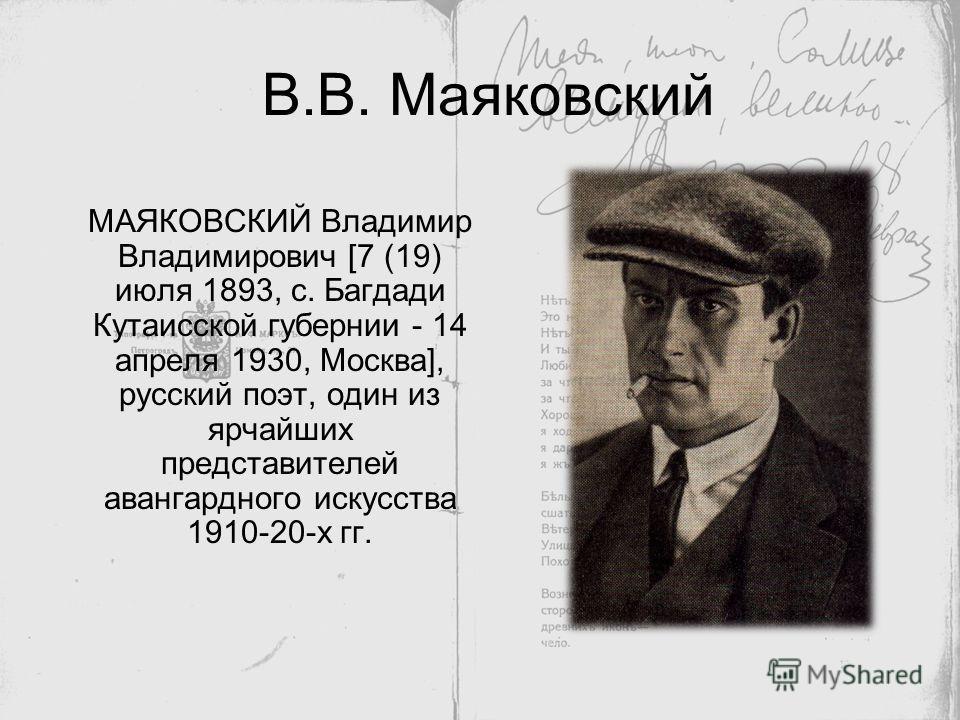 В.В. Маяковский МАЯКОВСКИЙ Владимир Владимирович [7 (19) июля 1893, с. Багдади Кутаисской губернии - 14 апреля 1930, Москва], русский поэт, один из ярчайших представителей авангардного искусства 1910-20-х гг.