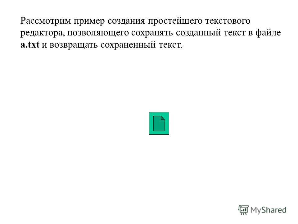 Рассмотрим пример создания простейшего текстового редактора, позволяющего сохранять созданный текст в файле a.txt и возвращать сохраненный текст.