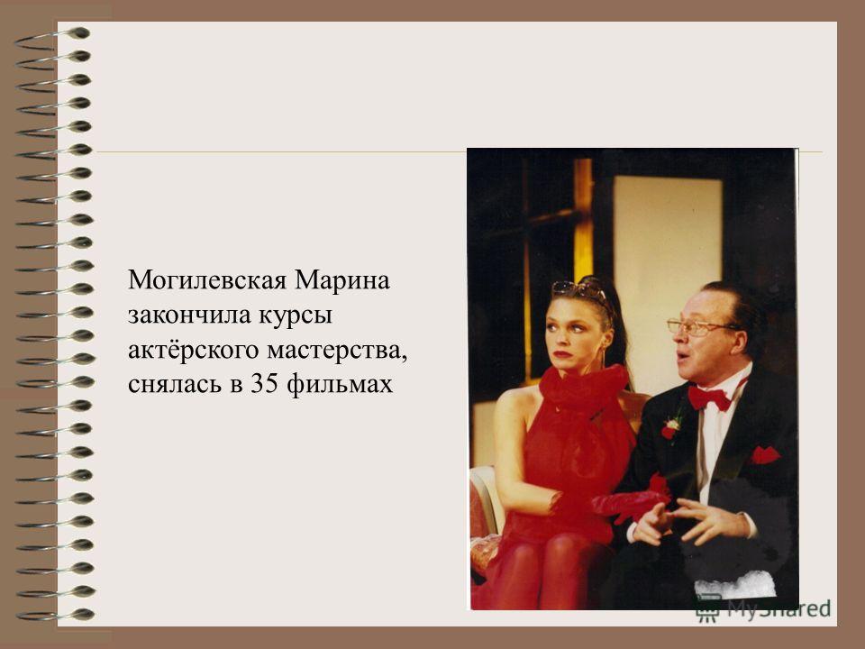 Могилевская Марина закончила курсы актёрского мастерства, снялась в 35 фильмах