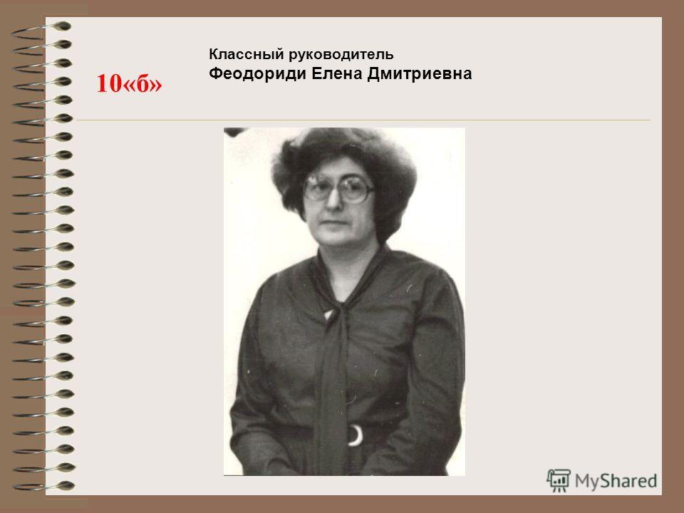 Классный руководитель Феодориди Елена Дмитриевна 10«б»