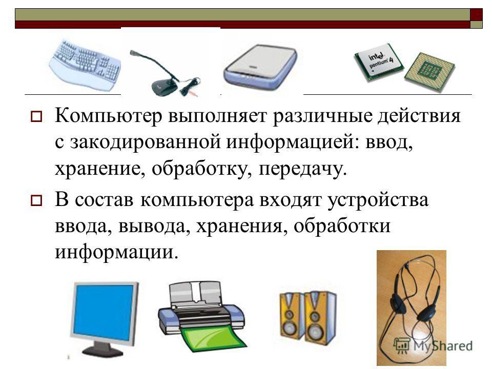 Компьютер выполняет различные действия с закодированной информацией: ввод, хранение, обработку, передачу. В состав компьютера входят устройства ввода, вывода, хранения, обработки информации.