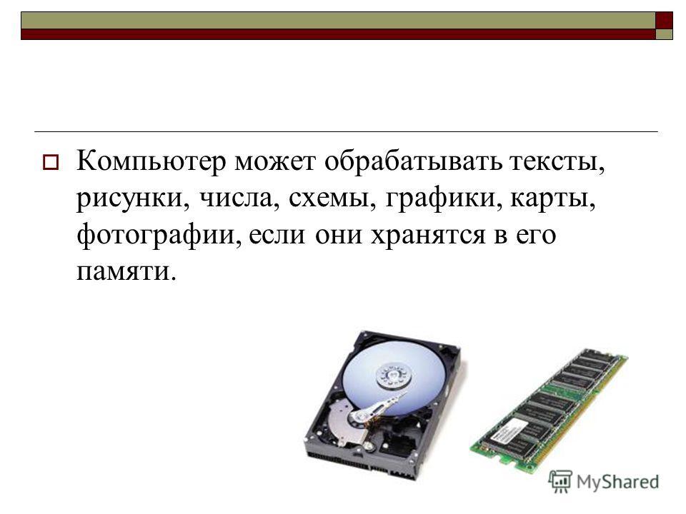 Компьютер может обрабатывать тексты, рисунки, числа, схемы, графики, карты, фотографии, если они хранятся в его памяти.