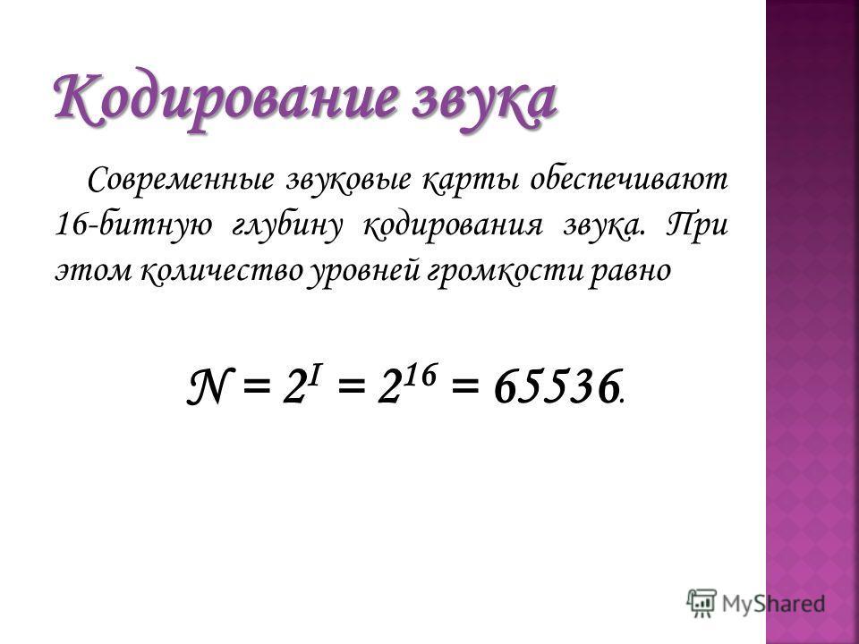 Современные звуковые карты обеспечивают 16-битную глубину кодирования звука. При этом количество уровней громкости равно N = 2 I = 2 16 = 65536.