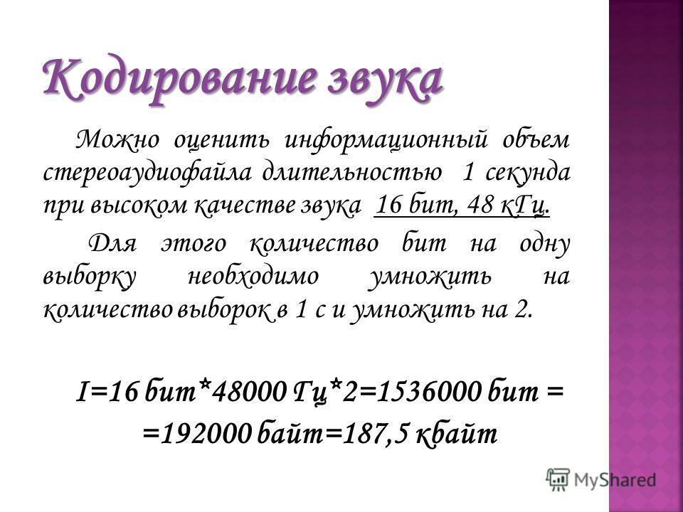 Можно оценить информационный объем стереоаудиофайла длительностью 1 секунда при высоком качестве звука 16 бит, 48 кГц. Для этого количество бит на одну выборку необходимо умножить на количество выборок в 1 с и умножить на 2. I=16 бит*48000 Гц*2=15360