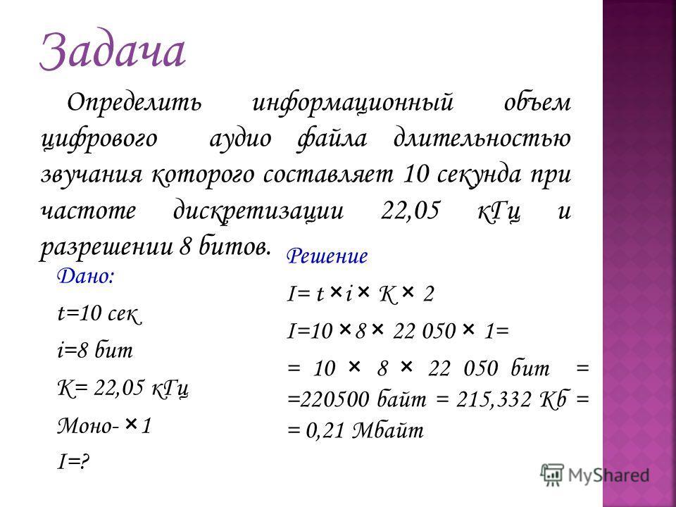 Определить информационный объем цифрового аудио файла длительностью звучания которого составляет 10 секунда при частоте дискретизации 22,05 кГц и разрешении 8 битов. Дано: t=10 сек i=8 бит K= 22,05 кГц Моно- ×1 I=? Решение I= t ×i × K × 2 I=10 ×8 × 2