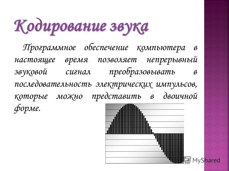 Программное обеспечение компьютера в настоящее время позволяет непрерывный звуковой сигнал преобразовывать в последовательность электрических импульсов, которые можно представить в двоичной форме.
