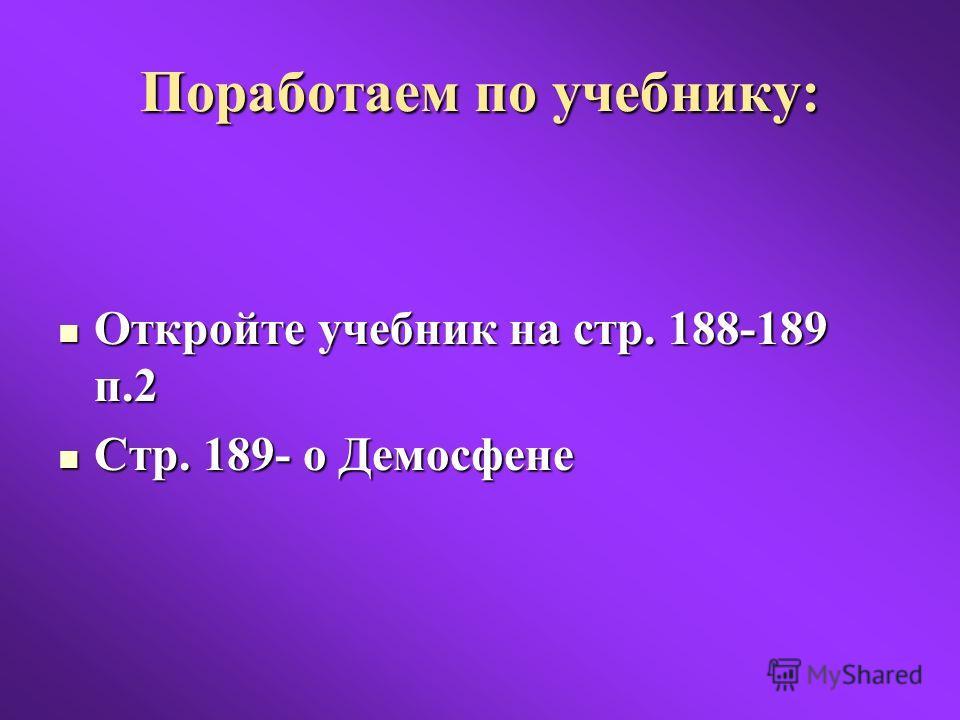 Поработаем по учебнику: Откройте учебник на стр. 188-189 п.2 Откройте учебник на стр. 188-189 п.2 Стр. 189- о Демосфене Стр. 189- о Демосфене