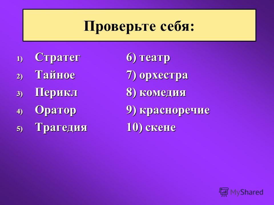 1) Стратег6) театр 2) Тайное7) орхестра 3) Перикл8) комедия 4) Оратор9) красноречие 5) Трагедия10) скене Проверьте себя: