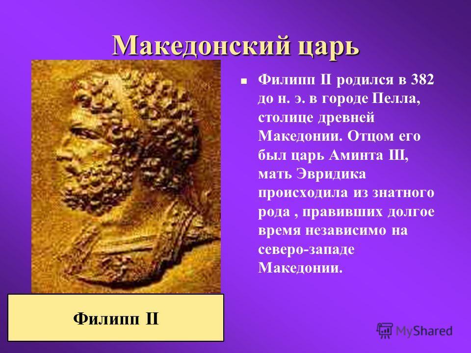 Македонский царь Филипп II родился в 382 до н. э. в городе Пелла, столице древней Македонии. Отцом его был царь Аминта III, мать Эвридика происходила из знатного рода, правивших долгое время независимо на северо-западе Македонии. Филипп II