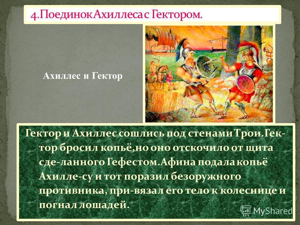 Гектор и Ахиллес сошлись под стенами Трои.Гек- тор бросил копьё,но оно отскочило от щита сде-ланного Гефестом.Афина подала копьё Ахилле-су и тот поразил безоружного противника, при-вязал его тело к колеснице и погнал лошадей. Ахиллес и Гектор