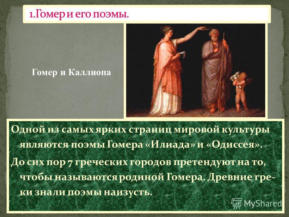 Одной из самых ярких страниц мировой культуры являются поэмы Гомера «Илиада» и «Одиссея». До сих пор 7 греческих городов претендуют на то, чтобы называются родиной Гомера. Древние гре- ки знали поэмы наизусть. Гомер и Каллиопа