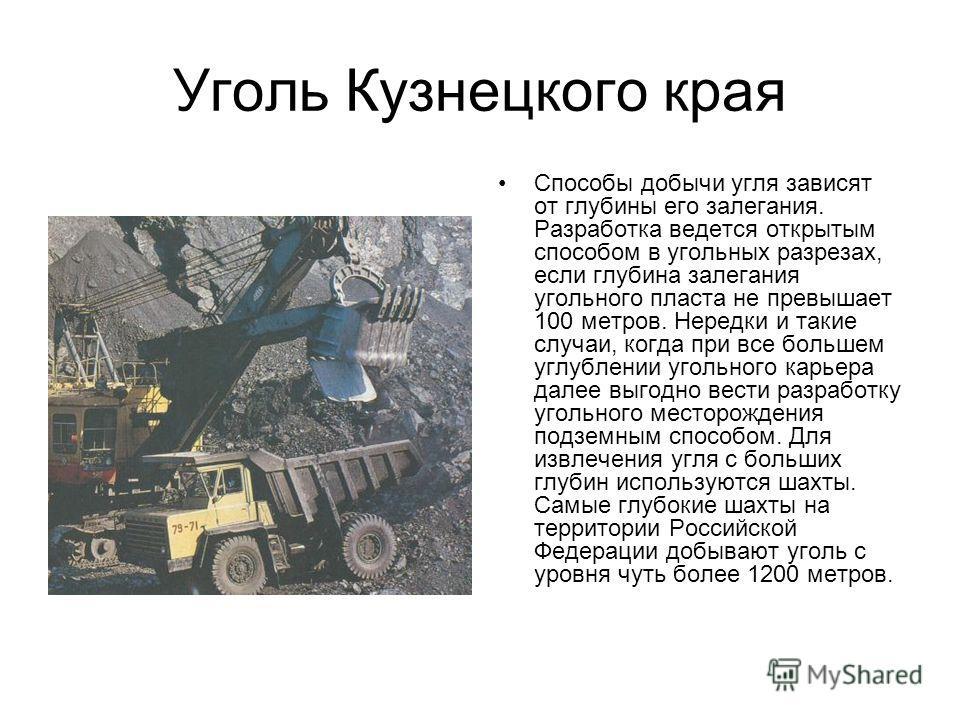 Уголь Кузнецкого края Способы добычи угля зависят от глубины его залегания. Разработка ведется открытым способом в угольных разрезах, если глубина залегания угольного пласта не превышает 100 метров. Нередки и такие случаи, когда при все большем углуб