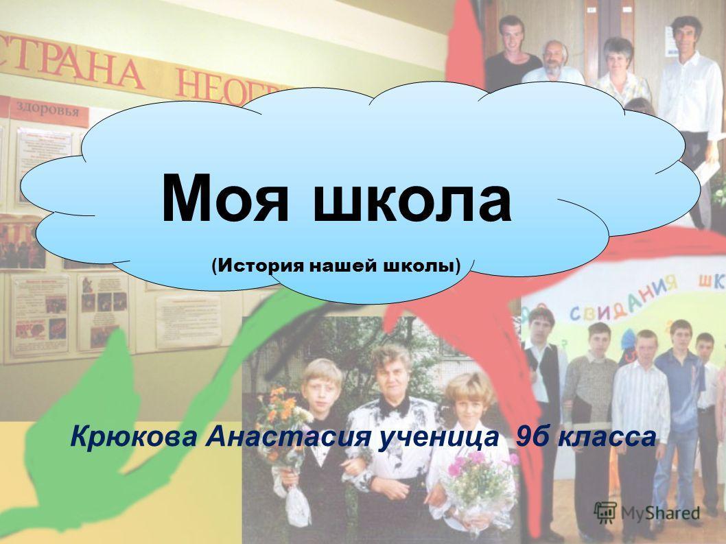 Крюкова Анастасия ученица 9б класса Моя школа ( История нашей школы )