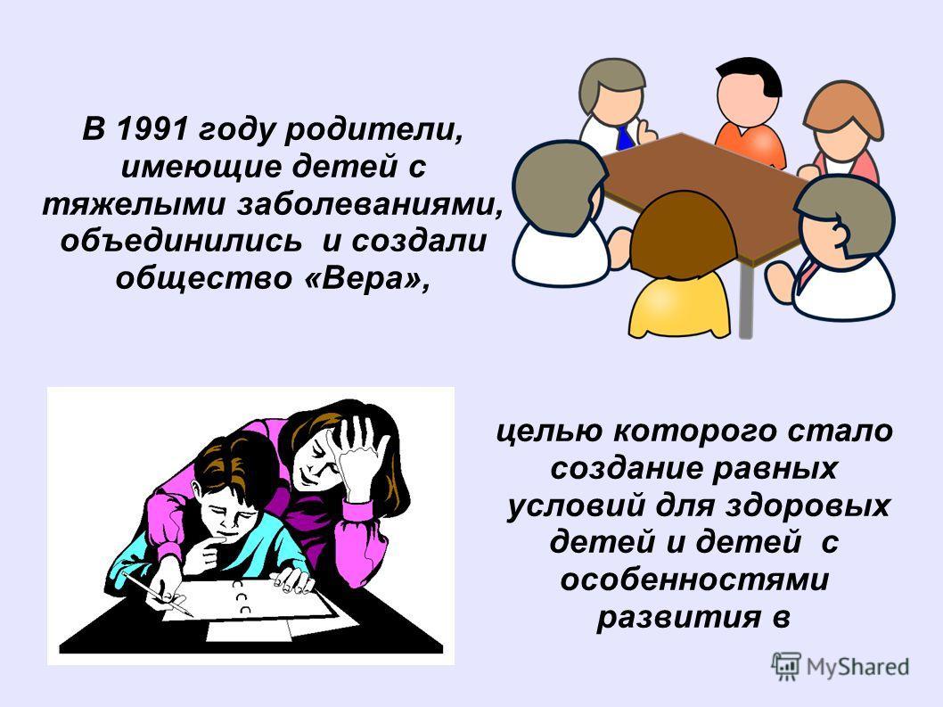 В 1991 году родители, имеющие детей с тяжелыми заболеваниями, объединились и создали общество «Вера», целью которого стало создание равных условий для здоровых детей и детей с особенностями развития в