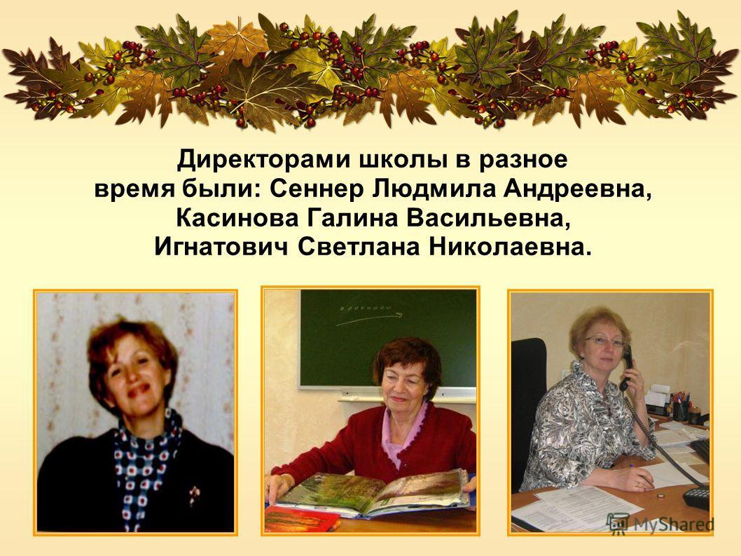 Директорами школы в разное время были: Сеннер Людмила Андреевна, Касинова Галина Васильевна, Игнатович Светлана Николаевна.