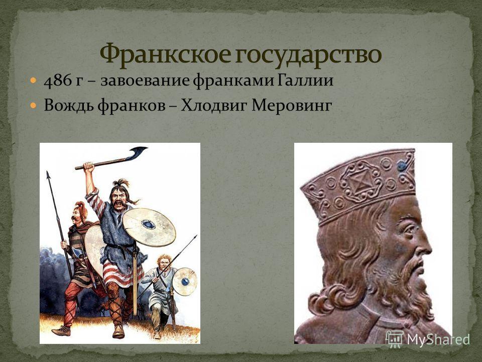 486 г – завоевание франками Галлии Вождь франков – Хлодвиг Меровинг