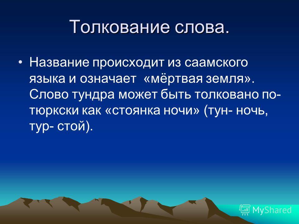 Толкование слова. Название происходит из саамского языка и означает «мёртвая земля». Слово тундра может быть толковано по- тюркски как «стоянка ночи» (тун- ночь, тур- стой).