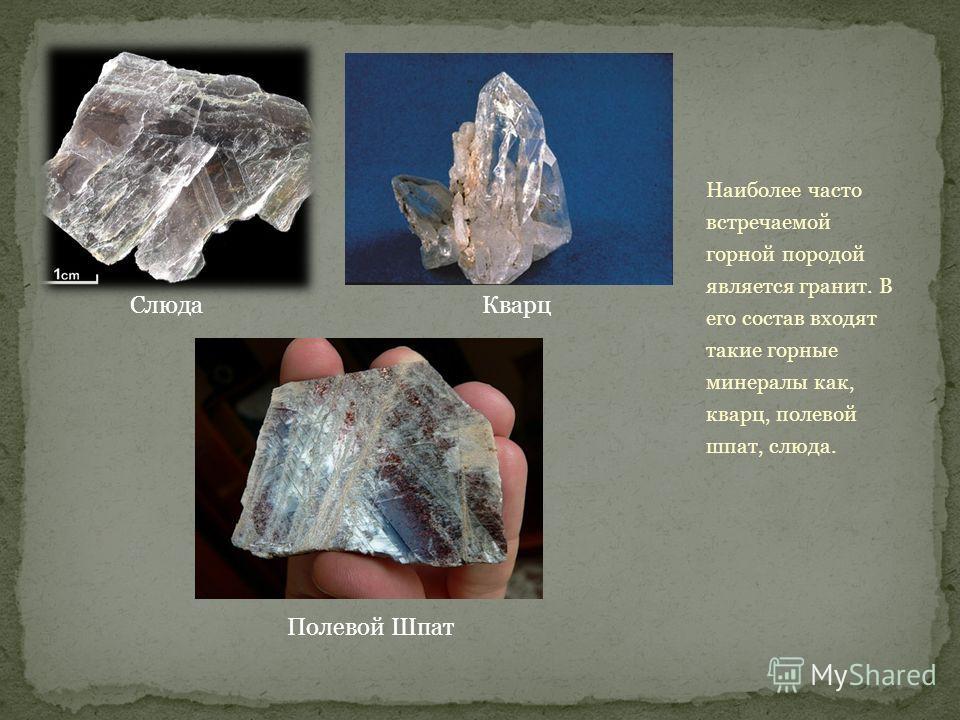 Наиболее часто встречаемой горной породой является гранит. В его состав входят такие горные минералы как, кварц, полевой шпат, слюда. СлюдаКварц Полевой Шпат