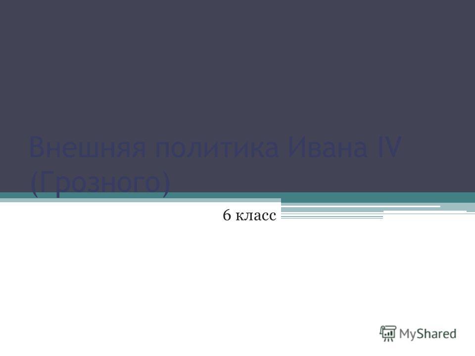 Внешняя политика Ивана IV (Грозного) 6 класс