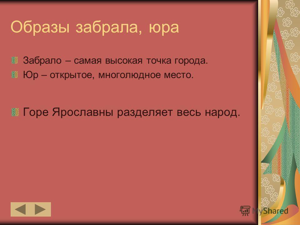 Образы забрала, юра Забрало – самая высокая точка города. Юр – открытое, многолюдное место. Горе Ярославны разделяет весь народ.
