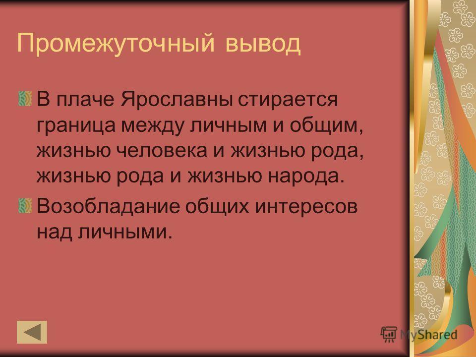 Промежуточный вывод В плаче Ярославны стирается граница между личным и общим, жизнью человека и жизнью рода, жизнью рода и жизнью народа. Возобладание общих интересов над личными.
