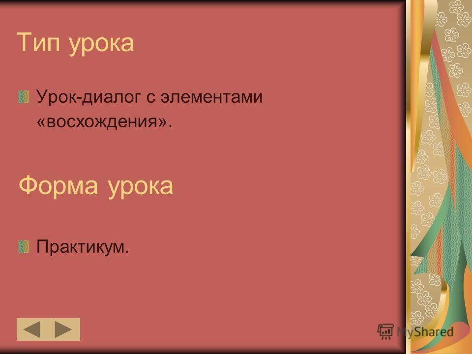 Тип урока Урок-диалог с элементами «восхождения». Форма урока Практикум.