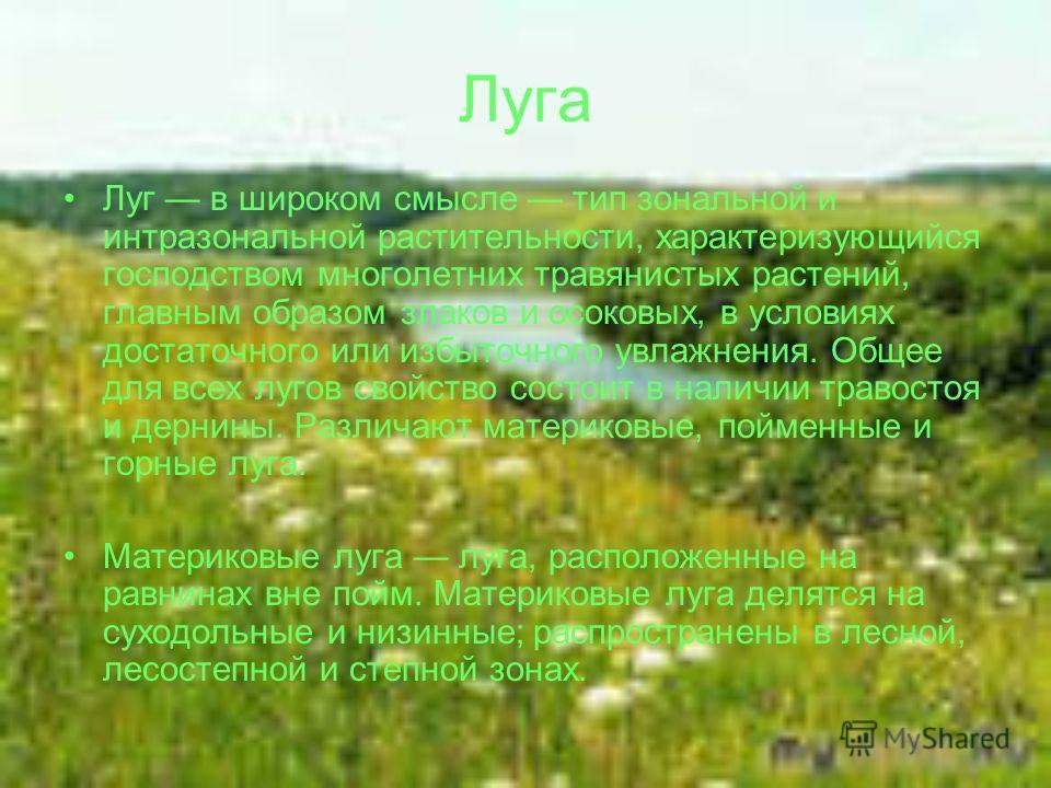 Луг в широком смысле тип зональной и интразональной растительности, характеризующийся господством многолетних травянистых растений, главным образом злаков и осоковых, в условиях достаточного или избыточного увлажнения. Общее для всех лугов свойство с