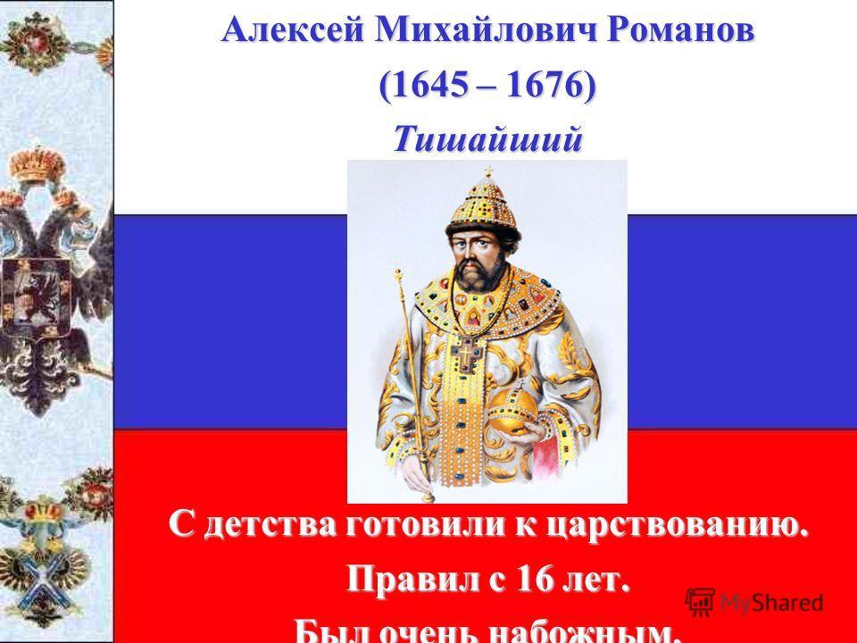 Алексей Михайлович Романов (1645 – 1676) Тишайший С детства готовили к царствованию. Правил с 16 лет. Был очень набожным.