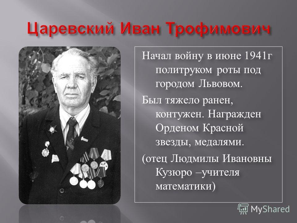 Начал войну в июне 1941г политруком роты под городом Львовом. Был тяжело ранен, контужен. Награжден Орденом Красной звезды, медалями. (отец Людмилы Ивановны Кузюро –учителя математики) Начал войну в июне 1941г политруком роты под городом Львовом. Был