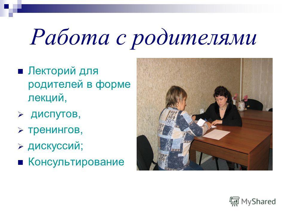 Работа с родителями Лекторий для родителей в форме лекций, диспутов, тренингов, дискуссий; Консультирование