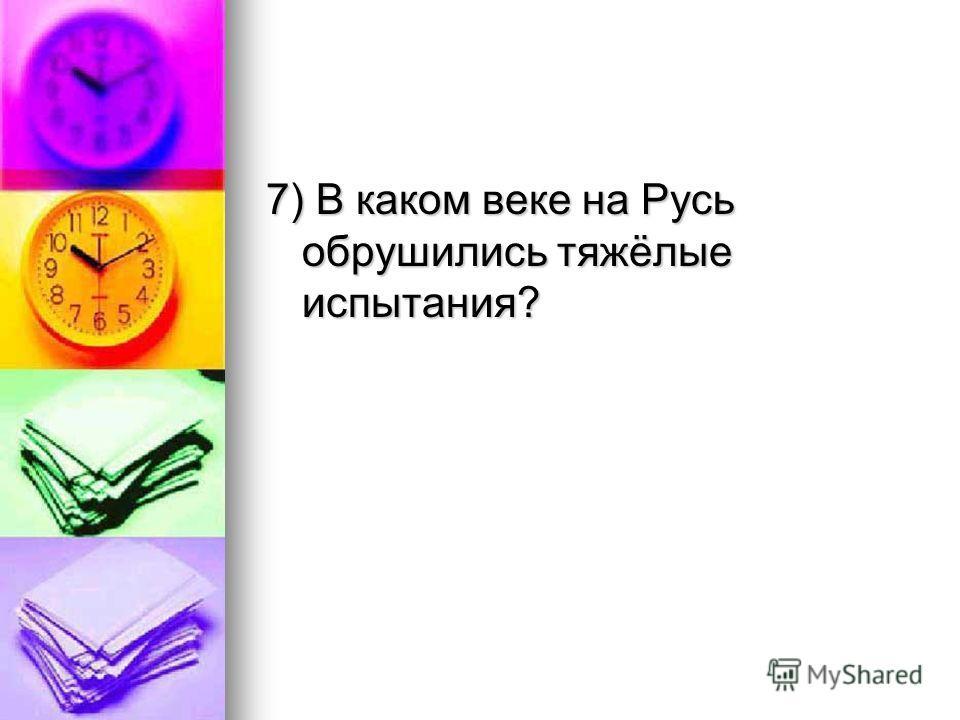7) В каком веке на Русь обрушились тяжёлые испытания?