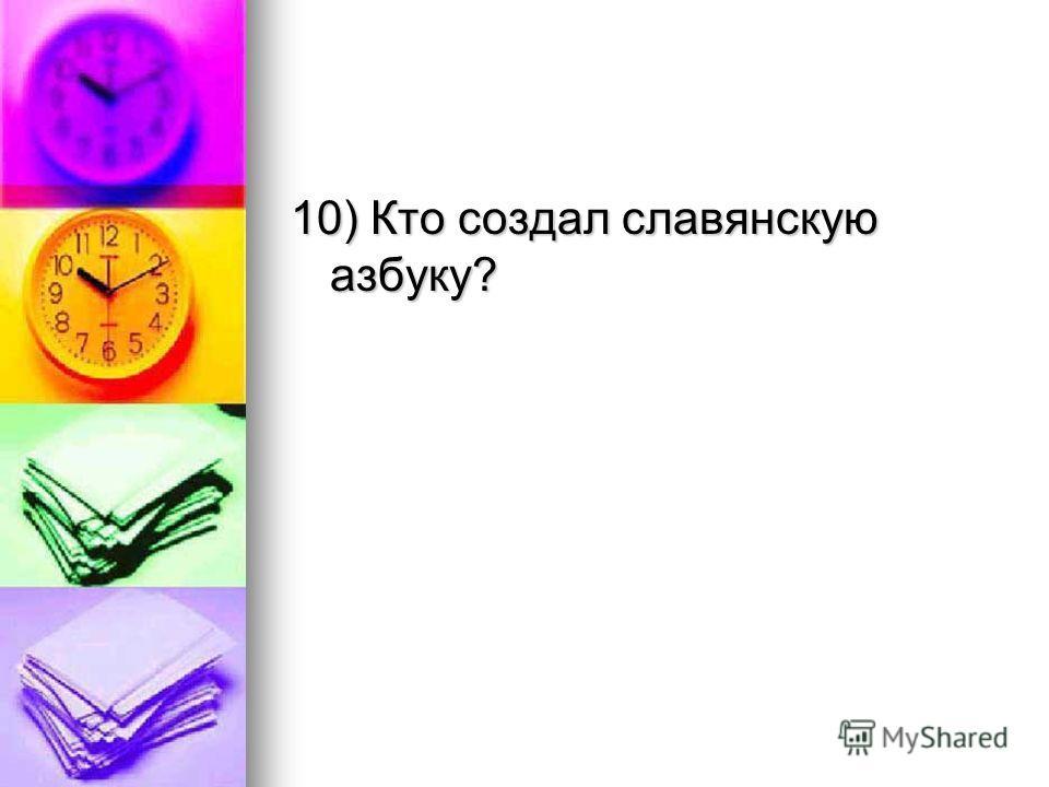 10) Кто создал славянскую азбуку?