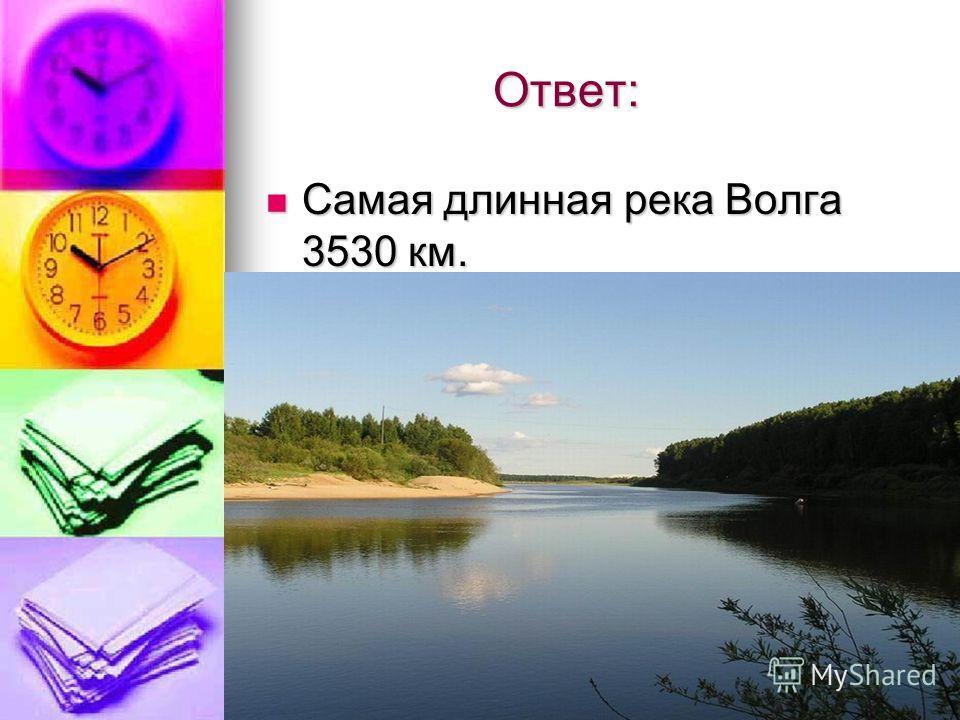 Ответ: Ответ: Самая длинная река Волга 3530 км. Самая длинная река Волга 3530 км.