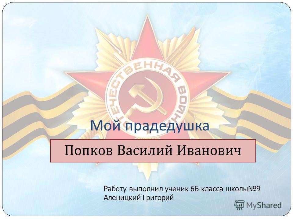 Мой прадедушка Попков Василий Иванович Работу выполнил ученик 6Б класса школы9 Аленицкий Григорий