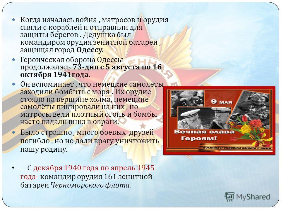 Когда началась война, матросов и орудия сняли с кораблей и отправили для защиты берегов. Дедушка был командиром орудия зенитной батареи, защищал город Одессу. Героическая оборона Одессы продолжалась 73- дня с 5 августа по 16 октября 1941 года. Он всп