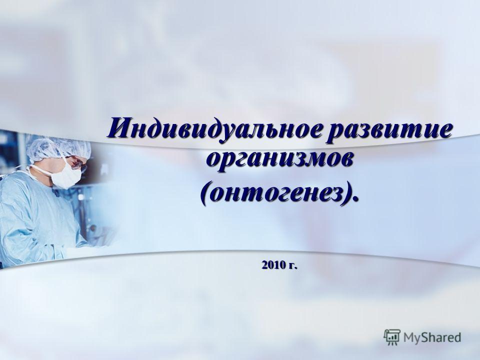 Индивидуальное развитие организмов (онтогенез). 2010 г.