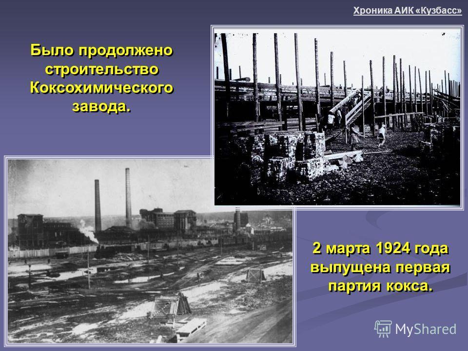 2 марта 1924 года выпущена первая партия кокса. Было продолжено строительство Коксохимического завода. Хроника АИК «Кузбасс»