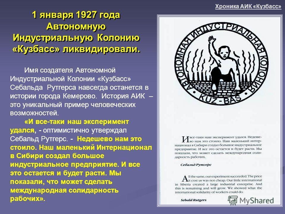1 января 1927 года Автономную Индустриальную Колонию «Кузбасс» ликвидировали. Имя создателя Автономной Индустриальной Колонии «Кузбасс» Себальда Рутгерса навсегда останется в истории города Кемерово. История АИК – это уникальный пример человеческих в