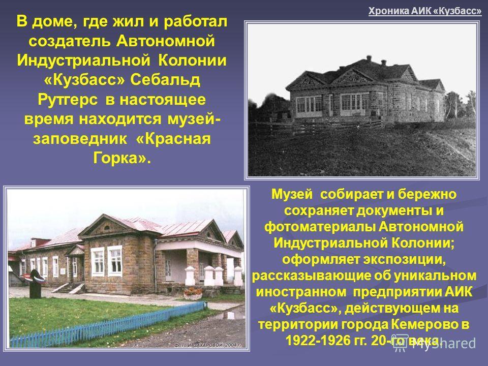 Музей собирает и бережно сохраняет документы и фотоматериалы Автономной Индустриальной Колонии; оформляет экспозиции, рассказывающие об уникальном иностранном предприятии АИК «Кузбасс», действующем на территории города Кемерово в 1922-1926 гг. 20-го