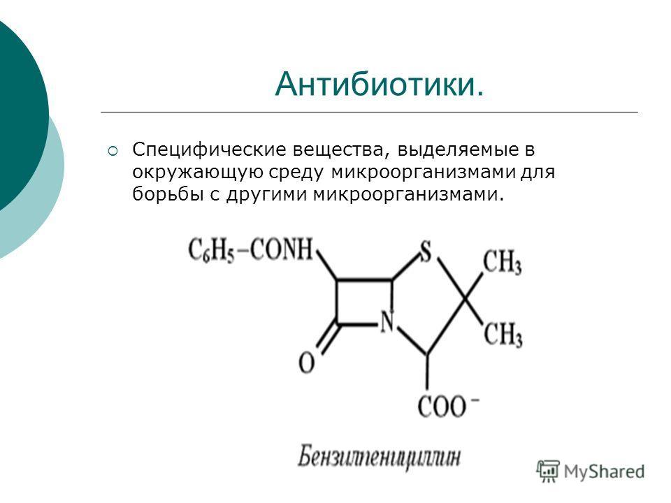 Антибиотики. Специфические вещества, выделяемые в окружающую среду микроорганизмами для борьбы с другими микроорганизмами.