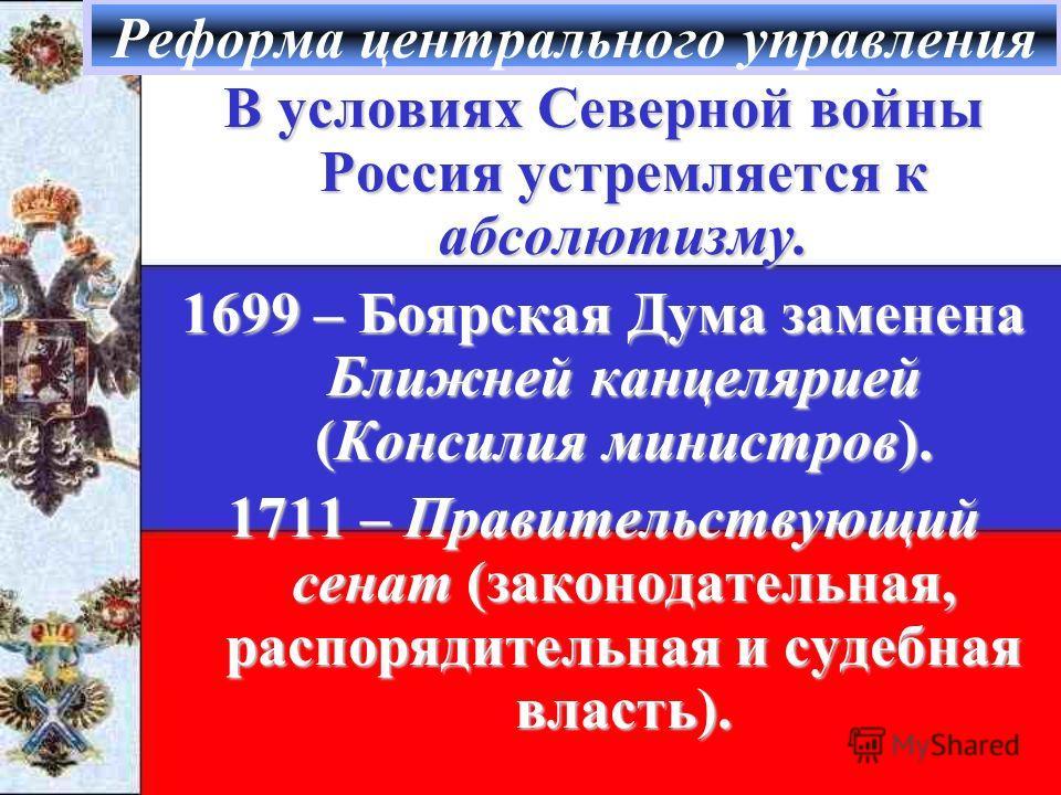 Реформа центрального управления В условиях Северной войны Россия устремляется к абсолютизму. 1699 – Боярская Дума заменена Ближней канцелярией (Консилия министров). 1711 – Правительствующий сенат (законодательная, распорядительная и судебная власть).