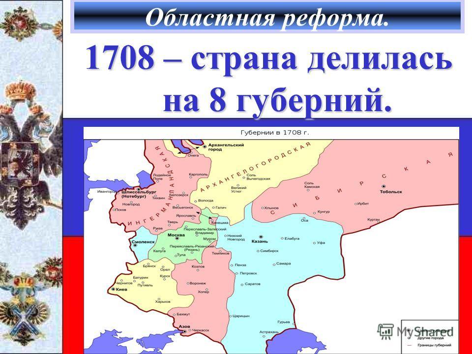 Областная реформа. 1708 – страна делилась на 8 губерний.