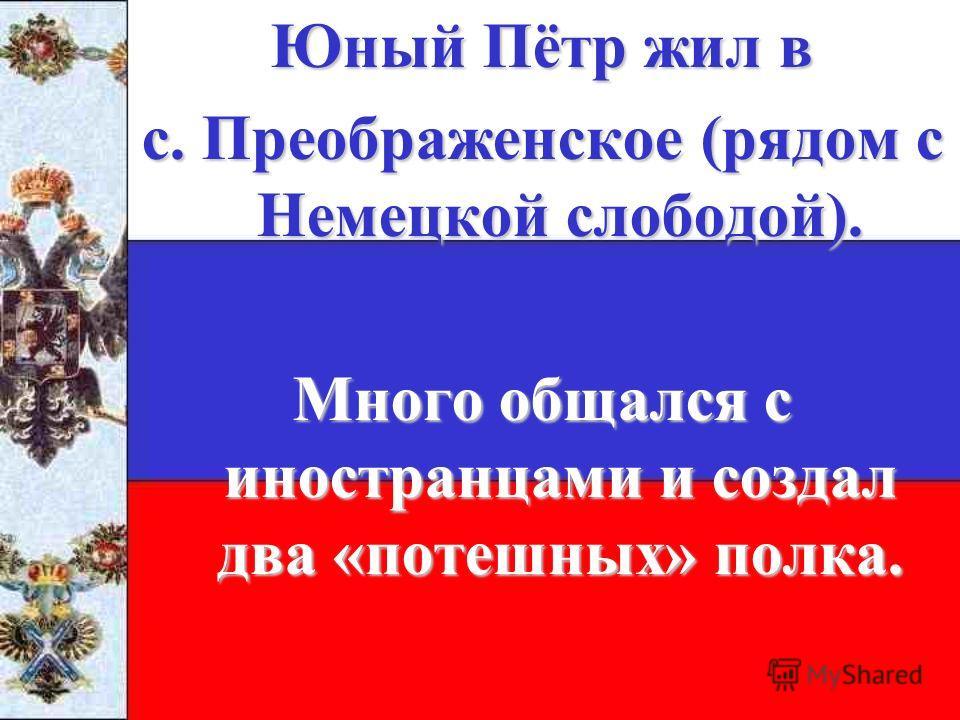 Юный Пётр жил в с. Преображенское (рядом с Немецкой слободой). Много общался с иностранцами и создал два «потешных» полка.