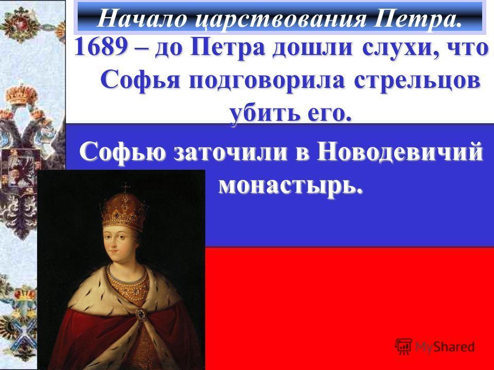 Начало царствования Петра. 1689 – до Петра дошли слухи, что Софья подговорила стрельцов убить его. Софью заточили в Новодевичий монастырь.
