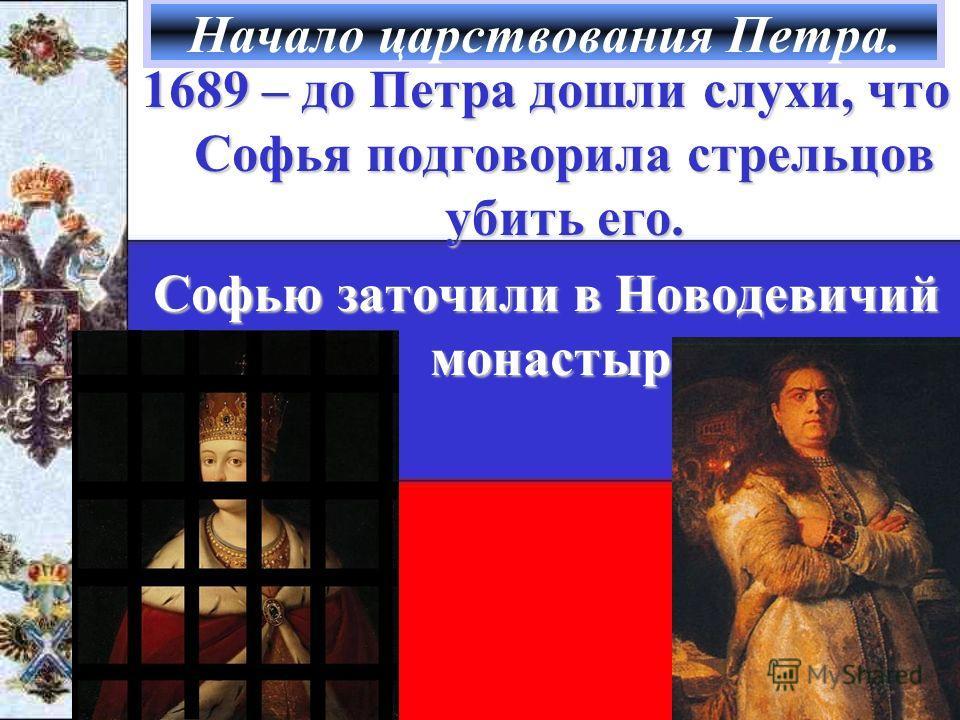Начало царствования Петра. 1689 – до Петра дошли слухи, что Софья подговорила стрельцов убить его. Софью заточили в Новодевичий монастырь