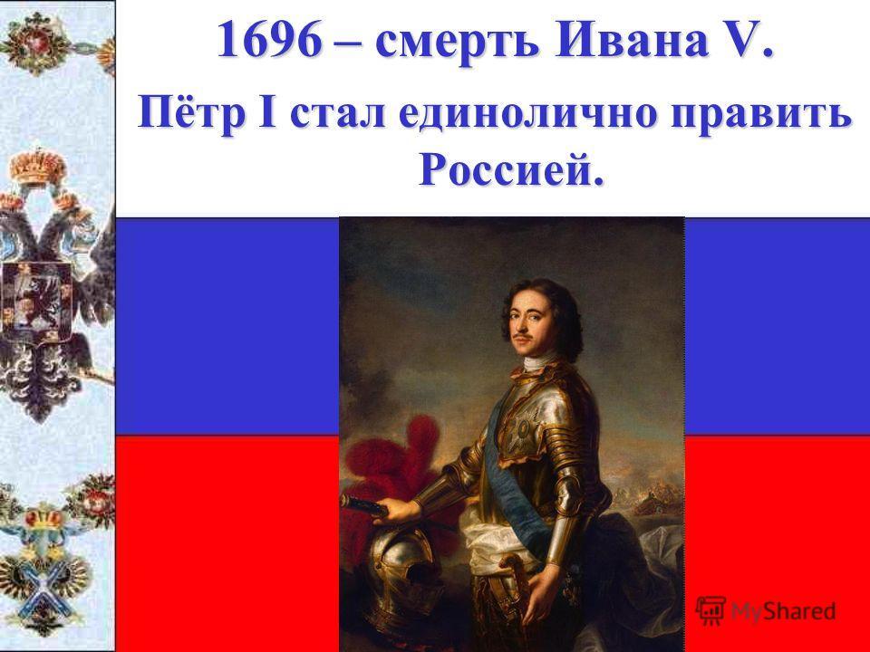 1696 – смерть Ивана V. Пётр I стал единолично править Россией.
