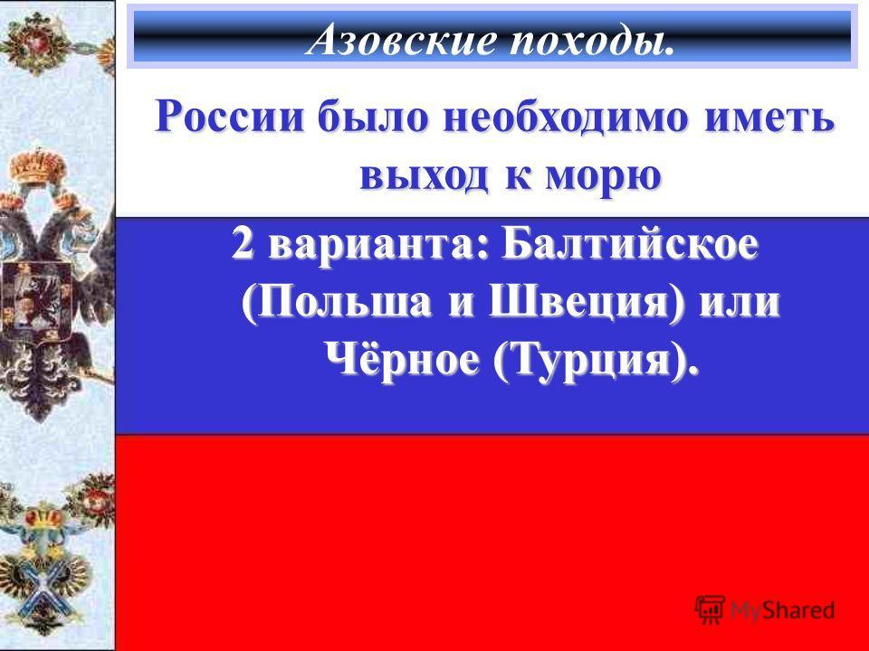 Азовские походы. России было необходимо иметь выход к морю 2 варианта: Балтийское (Польша и Швеция) или Чёрное (Турция).