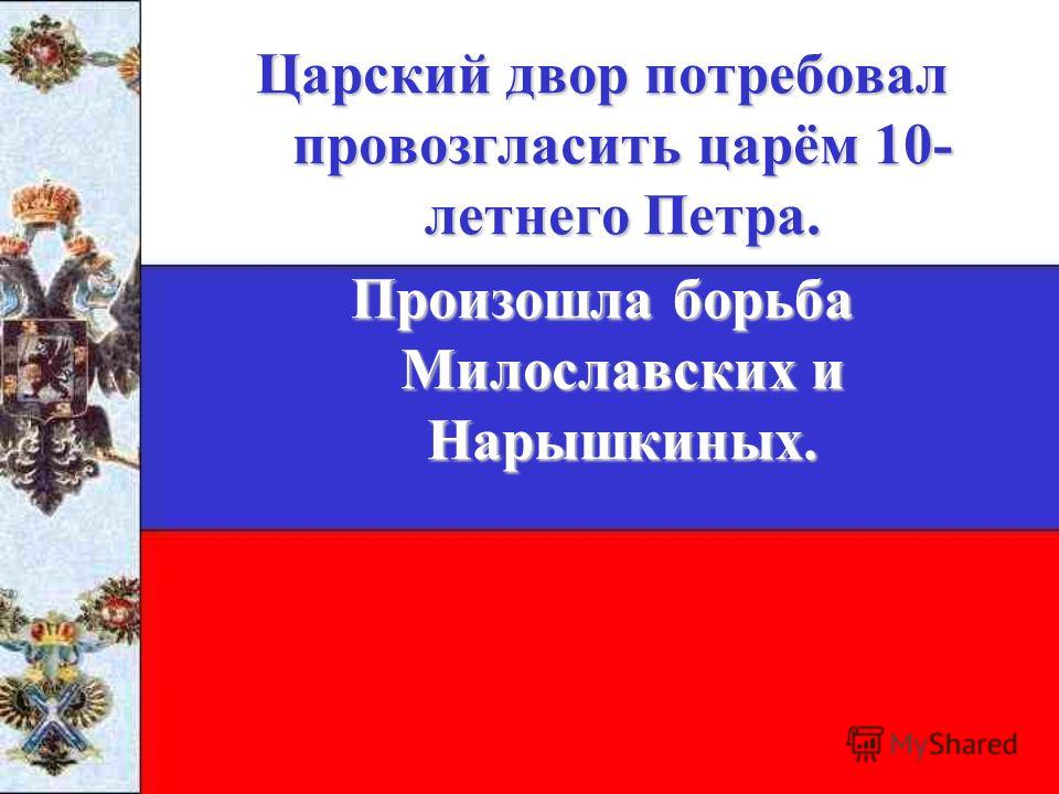 Царский двор потребовал провозгласить царём 10- летнего Петра. Произошла борьба Милославских и Нарышкиных.