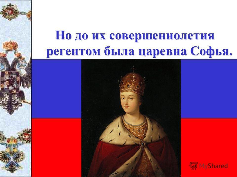 Но до их совершеннолетия регентом была царевна Софья.