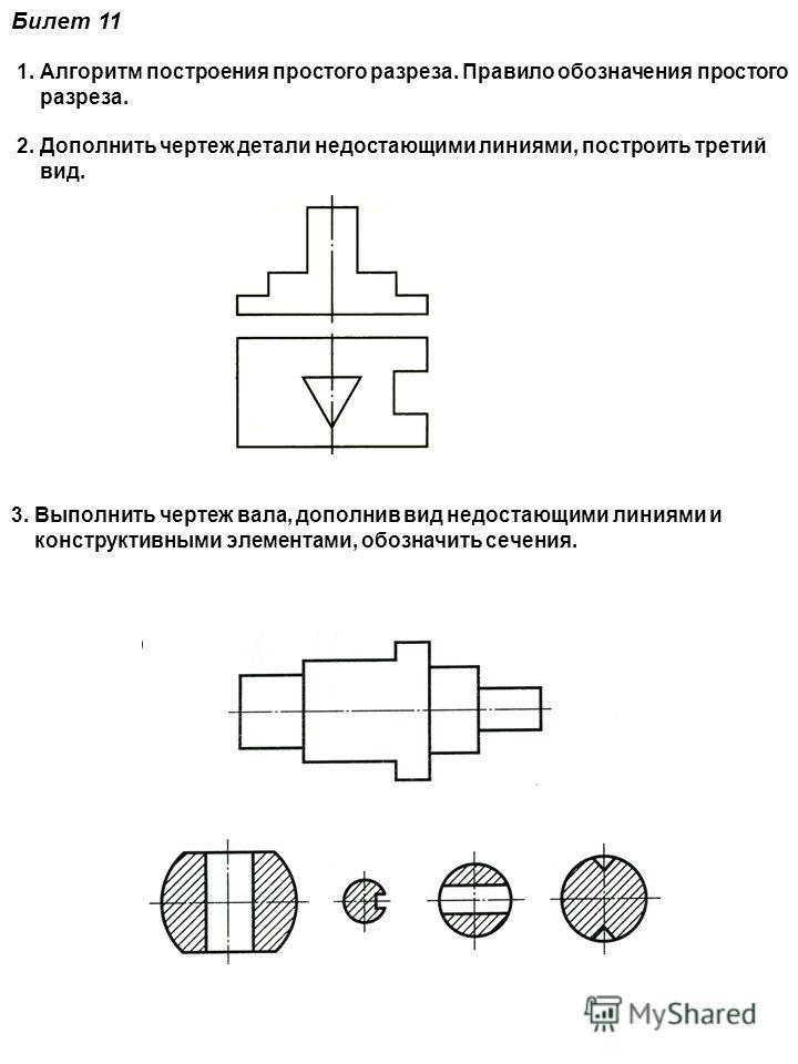 Билет 11 1. Алгоритм построения простого разреза. Правило обозначения простого разреза. 2. Дополнить чертеж детали недостающими линиями, построить третий вид. 3. Выполнить чертеж вала, дополнив вид недостающими линиями и конструктивными элементами, о